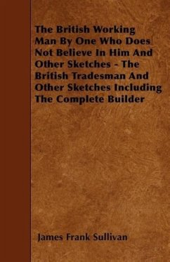 The British Working Man By One Who Does Not Believe In Him And Other Sketches - The British Tradesman And Other Sketches Including The Complete Builder - Sullivan, James Frank