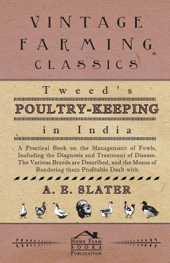 Tweed's Poultry-Keeping In India - A Practical Book On The Management Of Fowls, Including The Diagnosis And Treatment Of Disease, The Various Breeds Are Described And The Means Of Rendering Them Profitable Dealt With - Slater, A.