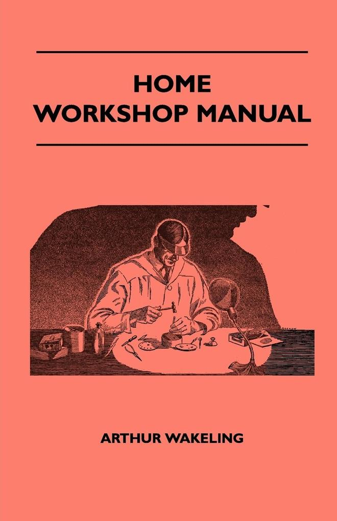 Home Workshop Manual - How To Make Furniture, Ship And Airplane Models, Radio Sets, Toys, Novelties, House And Garden Conveniences, Sporting Equip... - Wren Press