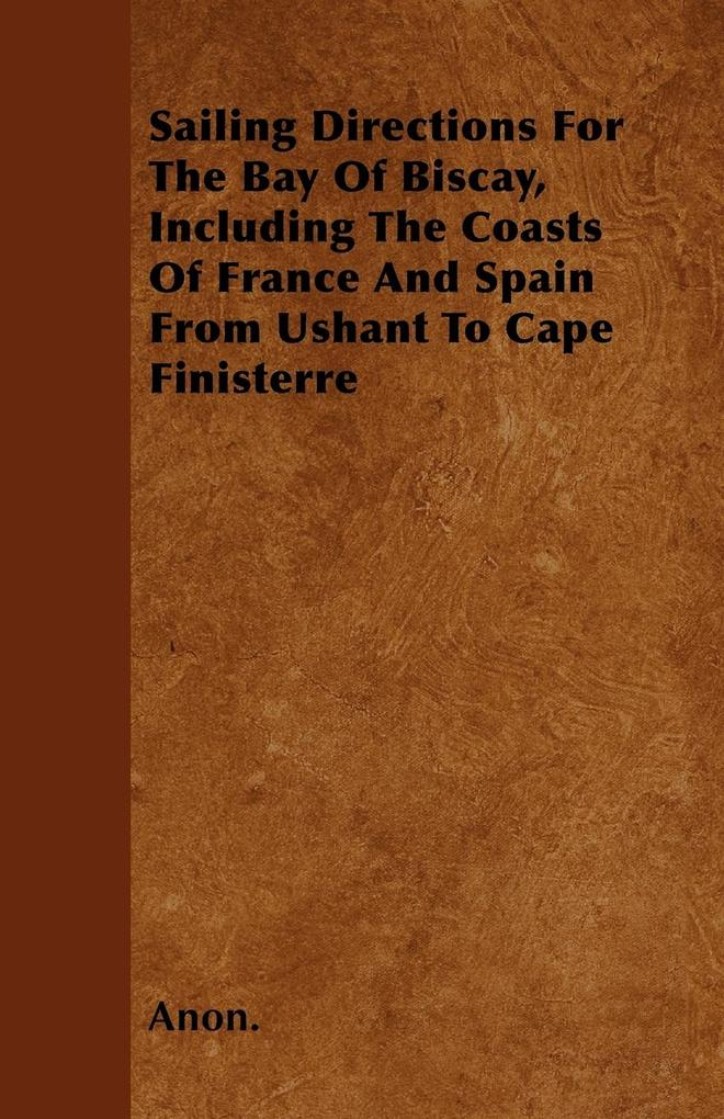 Sailing Directions For The Bay Of Biscay, Including The Coasts Of France And Spain From Ushant To Cape Finisterre als Taschenbuch von Anon. - Irving Lewis Press