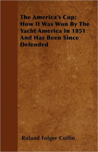 The America's Cup; How It Was Won By The Yacht America In 1851 And Has Been Since Defended Roland Folger Coffin Author