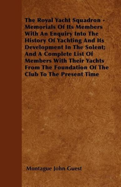The Royal Yacht Squadron - Memorials Of Its Members With An Enquiry Into The History Of Yachting And Its Development In The Solent; And A Complete Lis - Montague John Guest