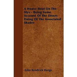 A House-Boat On The Styx - Being Some Account Of The Divers Doing Of The Associated Shades - John Kendrick Bangs