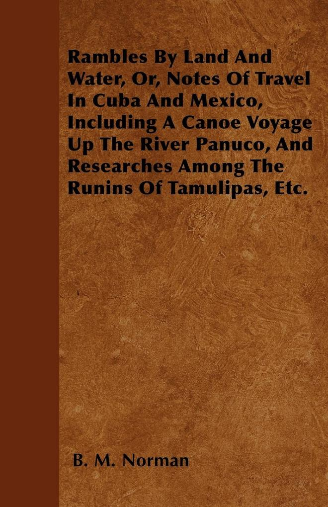Rambles By Land And Water, Or, Notes Of Travel In Cuba And Mexico, Including A Canoe Voyage Up The River Panuco, And Researches Among The Runins O... - Thackeray Press