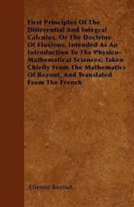 First Principles of the Differential and Integral Calculus, or the Doctrine of Fluxions, Intended as an Introduction to the Physico-Mathematical Sciences; Taken Chiefly from the Mathematics of Bezout, and Translated from the French - Etienne Bezout (author)