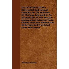 First Principles Of The Differential And Integral Calculus, Or The Doctrine Of Fluxions, Intended As An Introduction To The Physico-Mathematical Sciences; Taken Chiefly From The Mathematics Of Bezout, And Translated From The French - Etienne Bezout