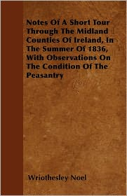 Notes Of A Short Tour Through The Midland Counties Of Ireland, In The Summer Of 1836, With Observations On The Condition Of The Peasantry - Wriothesley Noel