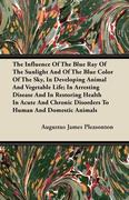 Pleasonton, Augustus James: The Influence Of The Blue Ray Of The Sunlight And Of The Blue Color Of The Sky, In Developing Animal And Vegetable Life; In Arresting Disease And In Restoring Health In Acute And Chronic Disorders To Human And Domestic