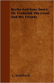 Berlin And Sans-Souci, Or, Frederick The Great And His Friends - L. Muhlbach