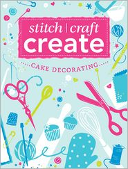Stitch, Craft, Create: Cake Decorating: 13 quick & easy cake decorating projects - Various