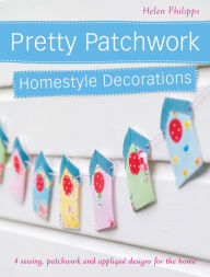 Pretty Patchwork Homestyle Decorations: 4 sewing, patchwork and applique designs for the home - Helen Philipps