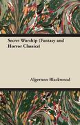 Blackwood, Algernon: Secret Worship (Fantasy and Horror Classics)
