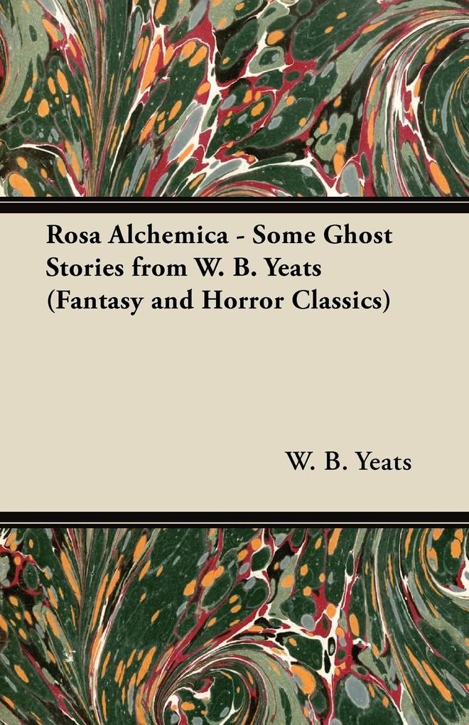 Rosa Alchemica - Some Ghost Stories from W. B. Yeats (Fantasy and Horror Classics) als Buch von William Butler Yeats, W. B. Yeats - William Butler Yeats, W. B. Yeats