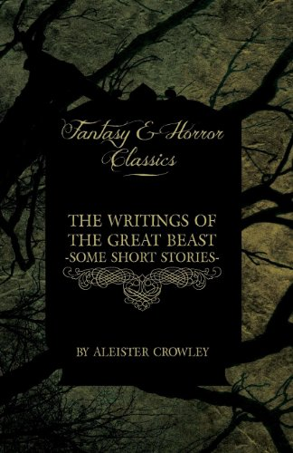 The Writings of the Great Beast - Some Short Stories by Aleister Crowley (Fantasy and Horror Classics) - Crowley, Aleister