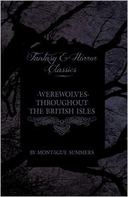 Werewolves - Throughout The British Isles (Fantasy And Horror Classics) - Montague Summers