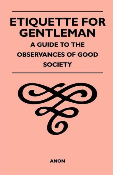 Etiquette for Gentleman - A Guide to the Observances of Good Society