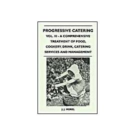 Progressive Catering - Vol. III - A Comprehensive Treatment of Food, Cookery, Drink, Catering Services and Management - J. J. Morel
