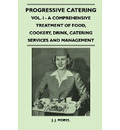 Progressive Catering - Vol. I - A Comprehensive Treatment of Food, Cookery, Drink, Catering Services and Management - J. J. Morel