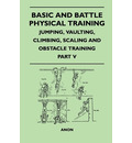 Basic and Battle Physical Training - Jumping, Vaulting, Climbing, Scaling and Obstacle Training - Part V - Anon