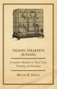 Talking Parakeets (Budgies) - Complete Manual on Their Care, Training and Breeding Milton R. North Author