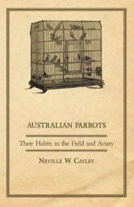 Australian Parrots - Their Habits in the Field and Aviary Neville W. Cayley Author