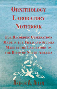 Ornithology Laboratory Notebook - For Recording Observations Made in the Field and Studies Made in the Laboratory on the Birds of North America Arthur