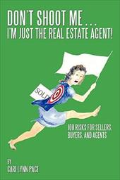 Don't Shoot Me...I'm Just the Real Estate Agent!: 100 Risks for Sellers, Buyers, and Agents - Pace, Cari Lynn
