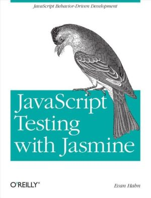 JavaScript Testing with Jasmine: JavaScript Behavior-Driven Development - Evan Hahn