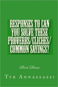 Responses to Can You Solve These Proverbs/Cliches/Common Sayings?: Part Deux - Tyr Annassassi