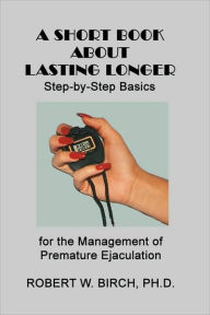 A Short Book about Lasting Longer: Step-by-Step Basics for the Management of Premature Ejaculation - Robert W. Birch
