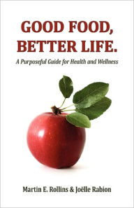 Good Food, Better Life: A Purposeful Guide for Health and Wellness - Martin Rollins