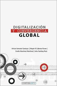 Digitalización y Convergencia Global - Arturo Serrano Santoyo, Mayer Cabrera Flores, Evelio MartÃ-nez MartÃ-nez, Julio Garibay Ruiz