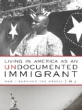 Living in America as an Undocumented Immigrant: How I Survived the Ordeal - M. J.,