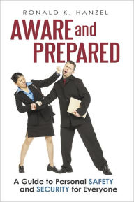 Aware and Prepared: A Guide to Personal Safety and Security for Everyone - Ronald K. Hanzel