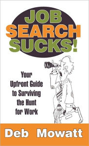 Job Search Sucks!: Your Upfront Guide to Surviving the Hunt for Work Deb Mowatt Author