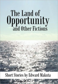The Land of Opportunity and Other Fictions: Short Stories - Edward Makuta