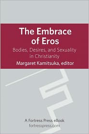 The Embrace of Eros: Bodies, Desires, And Sexuality In Christianity - Margaret Kamitsuka