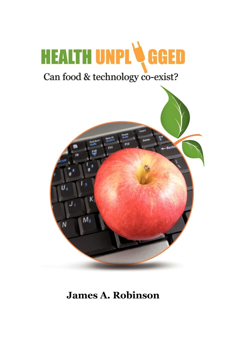 Health Unplugged  Can food & technology co-exist ?  James A. Robinson  Taschenbuch  Paperback  Englisch  2010 - Robinson, James A.
