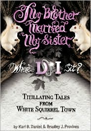 My Brother Married My Sister. Where Do I Sit?: Titillating Tales from White Squirrel Town - Karl B. Daniel, Bradley J. Provines