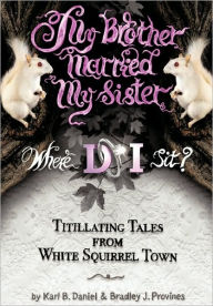 My Brother Married My Sister. Where Do I Sit?: Titillating Tales from White Squirrel Town Karl B. Daniel Author