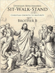 Ephesian Benchmarks: Sit-Walk-Stand: Christian Growth to Maturity Brother B Author