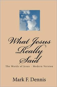 What Jesus Really Said: The Words of Jesus - Modern Version - Mark F. Dennis