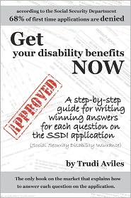 Get Your Disability Benefits Now: A Step-by-Step Guide for Writing Winning Answers for Each Question on the SSDI Application - Trudi Aviles