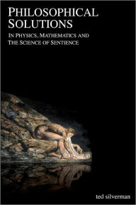 Philosophical Solutions: In Physics, Mathematics and the Science of Sentience Ted Silverman Author