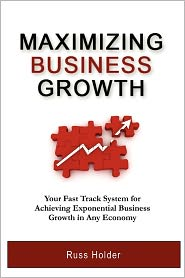 Maximizing Business Growth: Your Fast Track System for Achieving Exponential Growth in Any Economy - Russ Holder