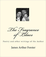 The Fragrance of Lilacs: Poetry and other writings of the Author - James Arthur Forster