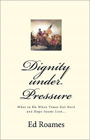 Dignity Under Pressure: What to Do When Times Get Hard and Hope Seems Lost... - Ed Roames