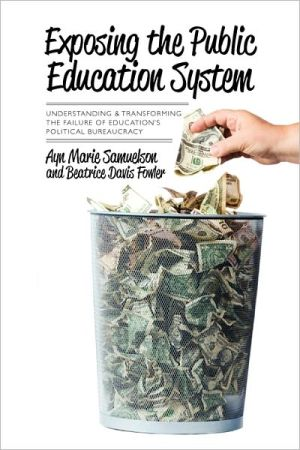Exposing the Public Education System: Understanding and Transforming the Failure of Education's Political Bureaucracy - Ayn Samuelson, Beatrice Fowler