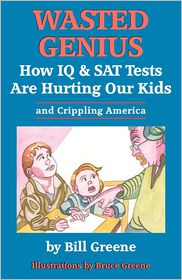 Wasted Genius: How IQ and SAT Tests Are Hurting Our Kids and Crippling America - Bill Greene, Bruce Greene (Illustrator)