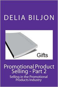 Promotional Product Selling: Selling in the Promotional Products Industry - Delia Biljon